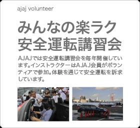 みんなの楽ラク安全運転講習会 〜 AJAJ では安全運転講習会を毎年開催しています。インストラクターは AJAJ 会員がボランティアで参加。体験を通じて安全運転を訴求しています。