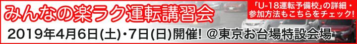 みんなの楽ラク運転講習会 〜 2019年4月6日(土)・7日(日)開催! @東京お台場特設会場 〜 「U-18運転予備校」の詳細・参加方法もこちらをチェック!